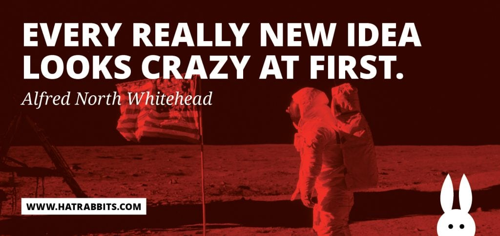 Every really new idea looks crazy at first.